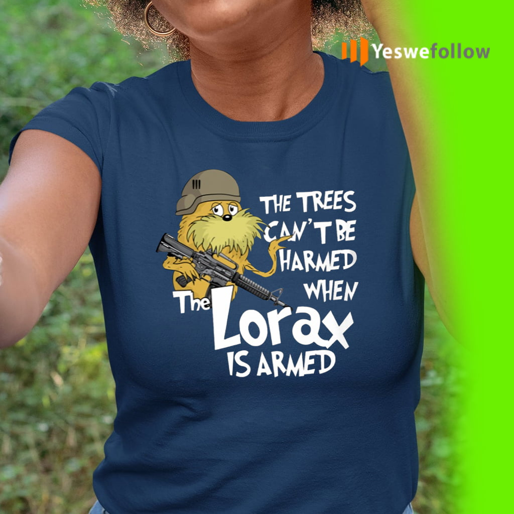 The Trees Can't Be Harmed When The Lorax Is Armed Shirt