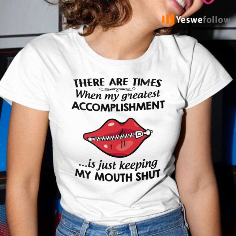 There Are Times When My Greatest Accomplishment Is Just Keeping My Mouth Shut TShirt