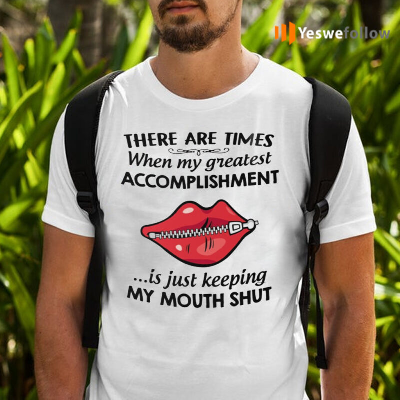 There Are Times When My Greatest Accomplishment Is Just Keeping My Mouth Shut TShirts