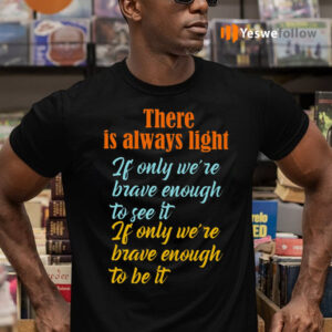 There Is Always Light If Only We're Brave Enough To See It Shirts
