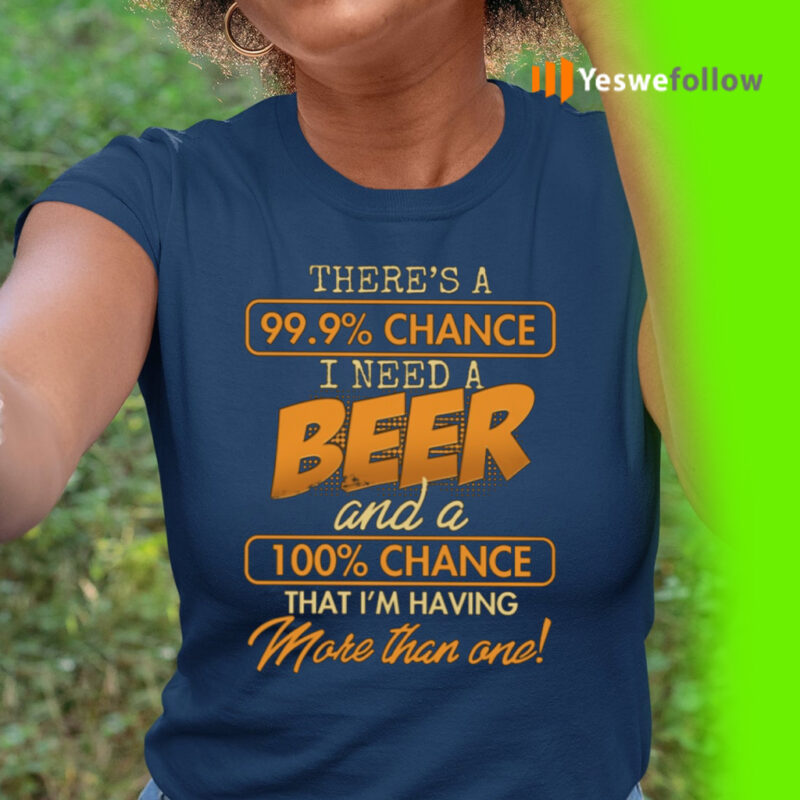 There's A 99.9 Chance I Need A Beer And A 100 Chance That I'm Having More Than One TeeShirts