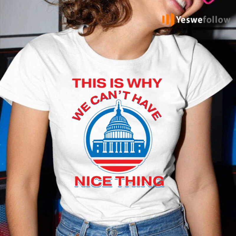 This Is Why We Can't Have Nice Things Us White House T-Shirt