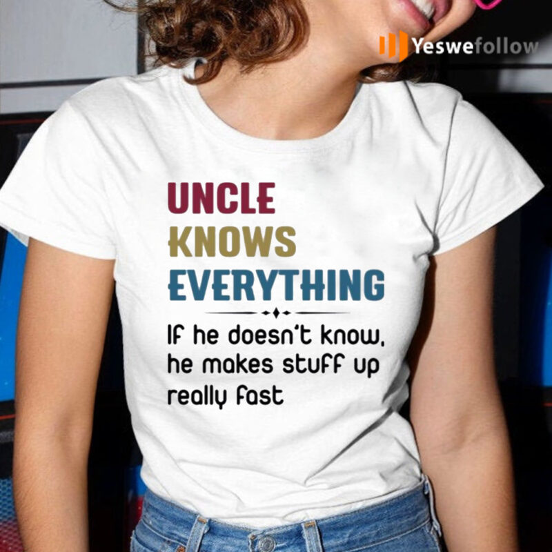 Uncle Knows Everything If He Doesn't Know, He Makes Stuff Up Really Fast TeeShirts