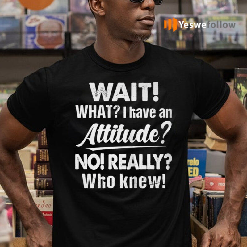 Wait What I Have An Attitude No Really Who Knew shirts