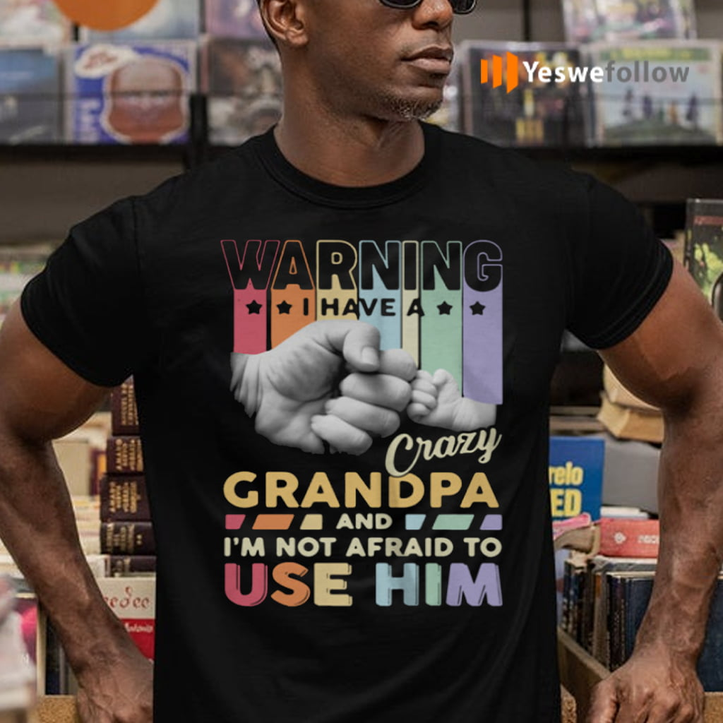 Warning I Have A Crazy Grandpa And I'm Not Afraid To Use Him Shirts