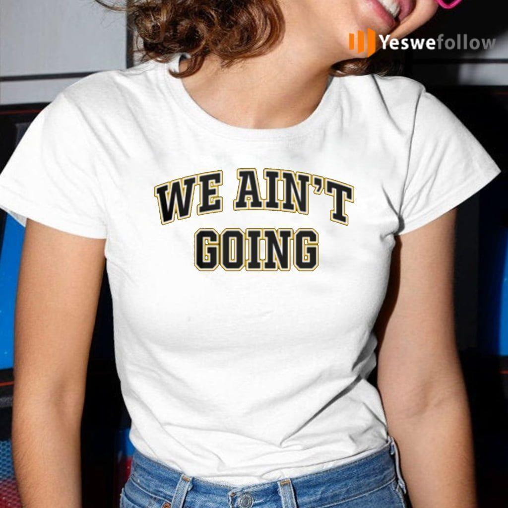 We Ain't Going Shirt