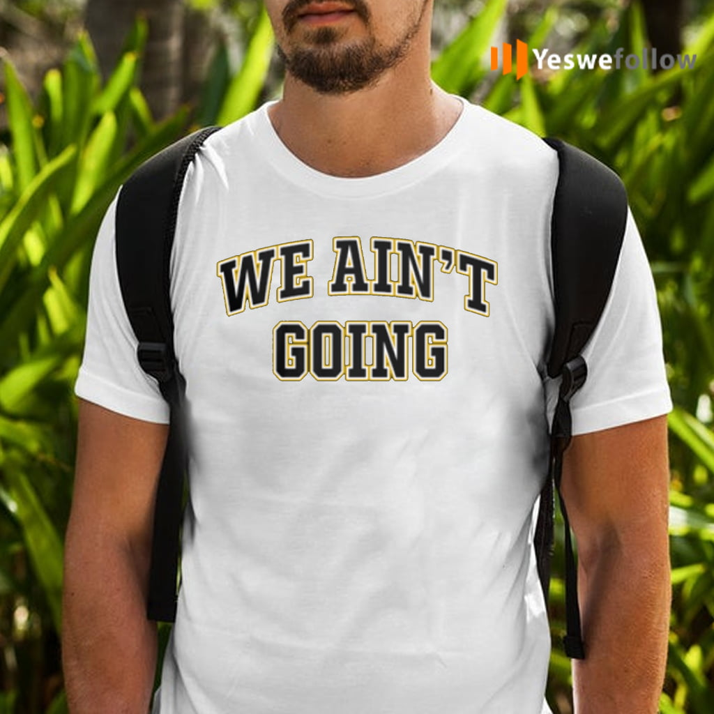 We Ain't Going Shirts