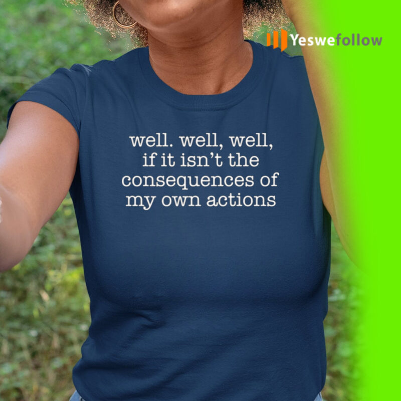 Well Well, Well, If It Isn't The Consequences Of My Own Actions Shirt