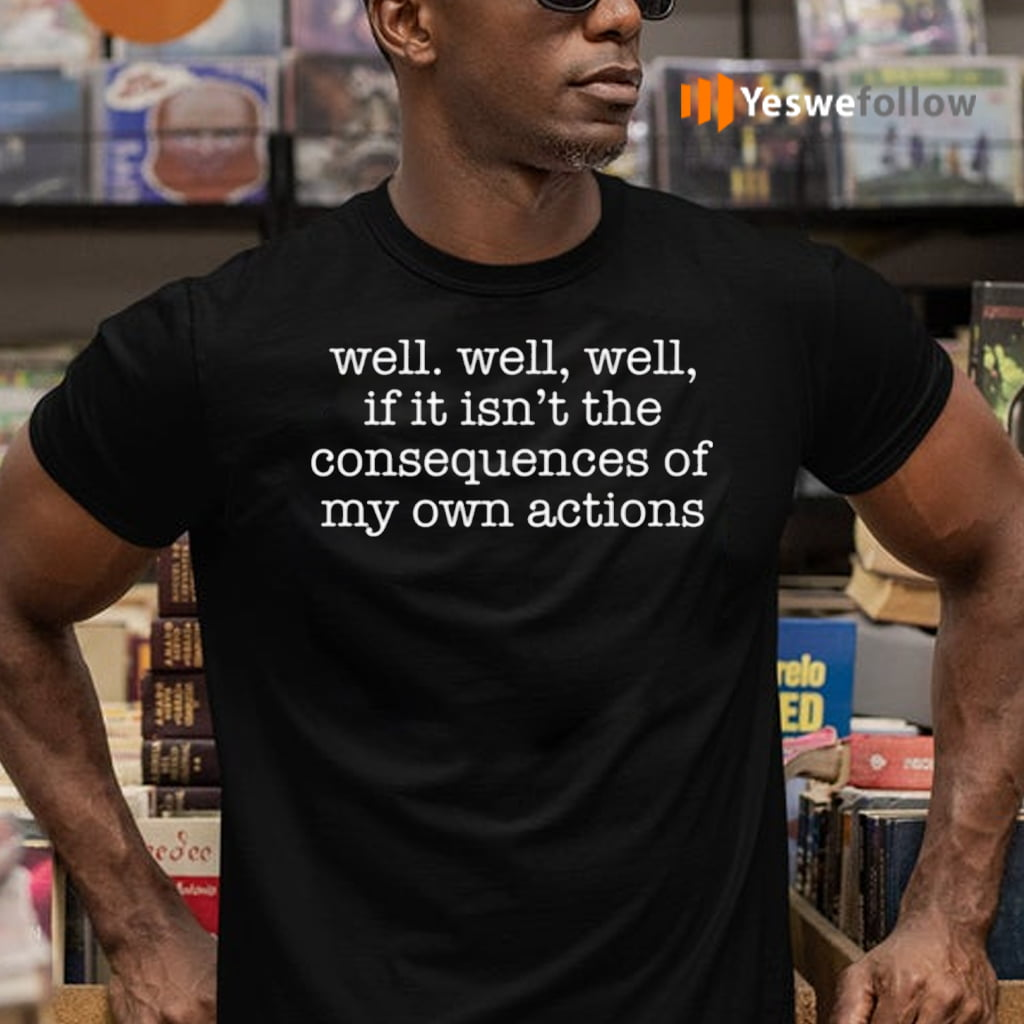 Well Well, Well, If It Isn't The Consequences Of My Own Actions Shirts