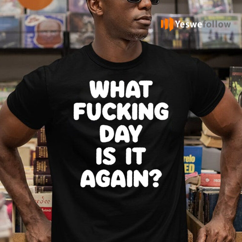 What Fucking Day Is It Again TeeShirt