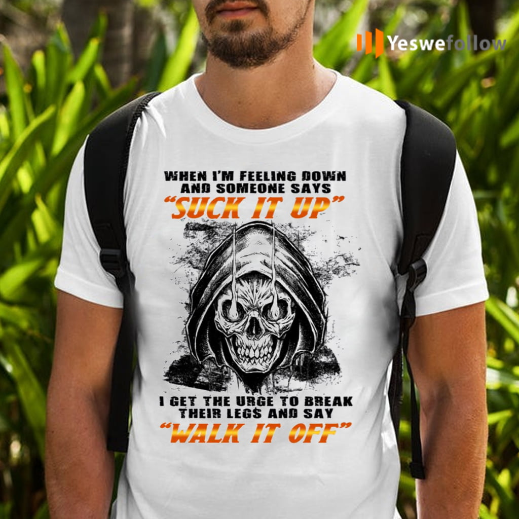 When I'm Felling Down Someone Says Suck It Up I Feel The Urge To Break Their Legs TShirt