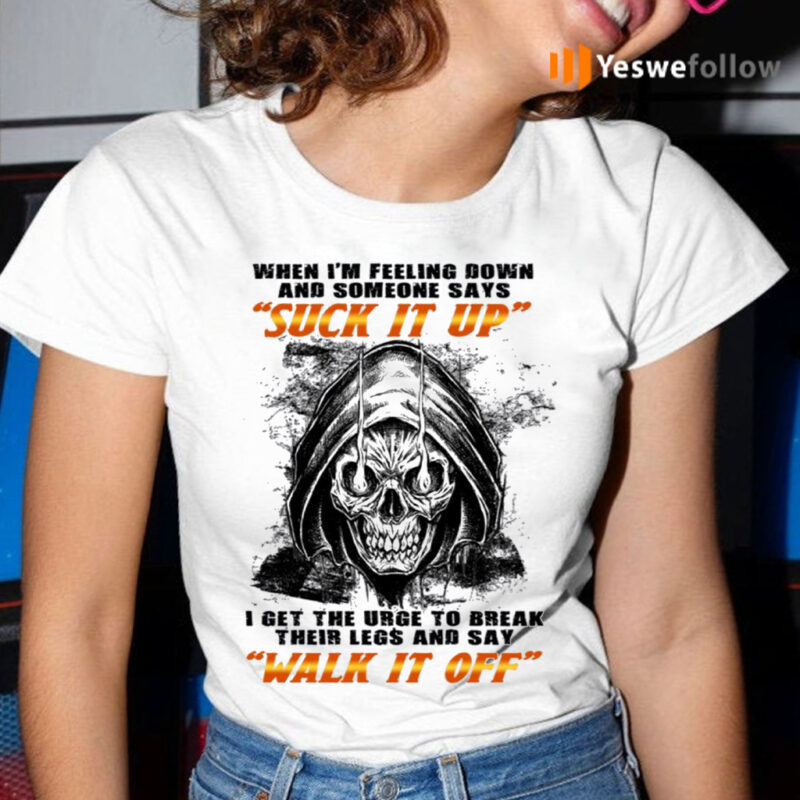 When I'm Felling Down Someone Says Suck It Up I Feel The Urge To Break Their Legs TShirts