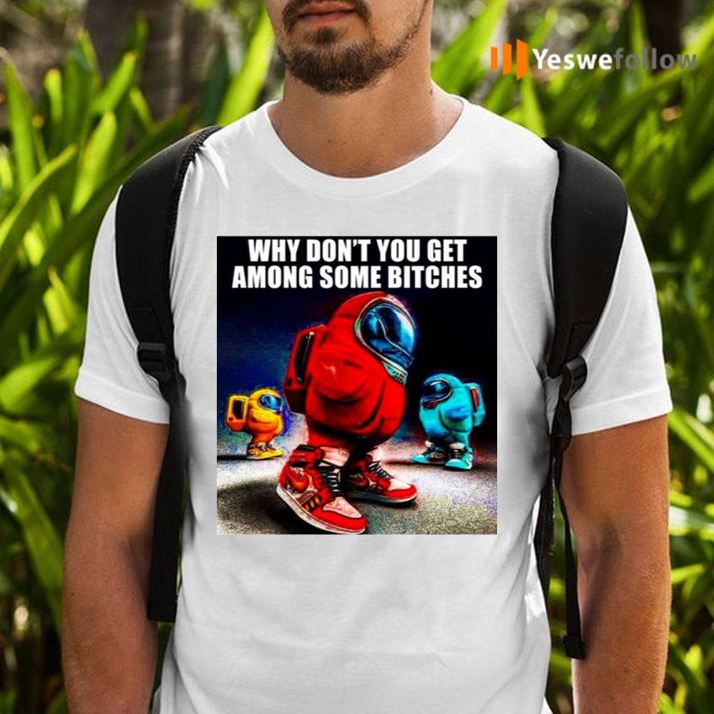 Why Don't You Get Among Some Bitches Among Us T Shirts