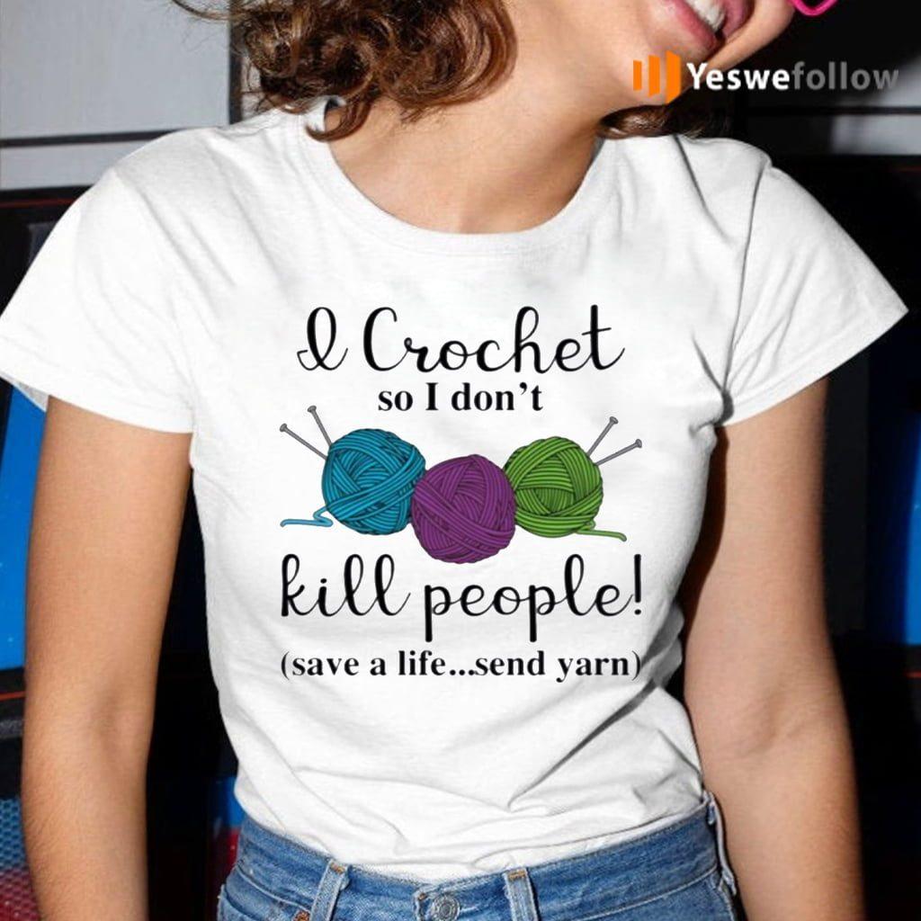 Wool I Crochet So I Don't Kill People Save A Life Send Yarn Shirt
