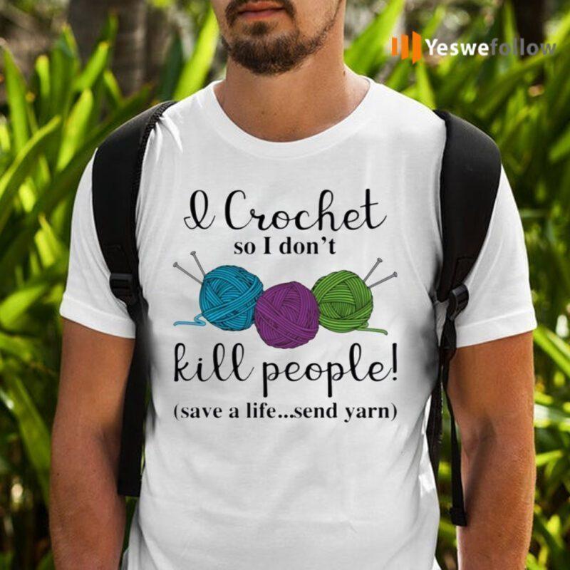 Wool I Crochet So I Don't Kill People Save A Life Send Yarn Shirts