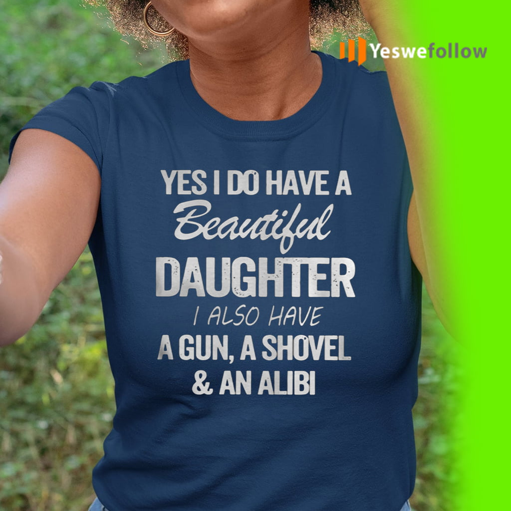 Yes I Do Have A Beautiful Daughter I Also Have A Gun A Shovel An Alibi Shirt
