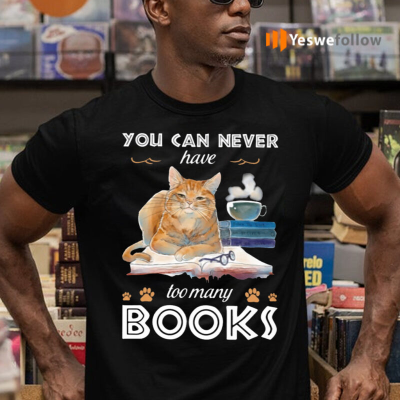 You Can Never Have Too Many Books Shirts