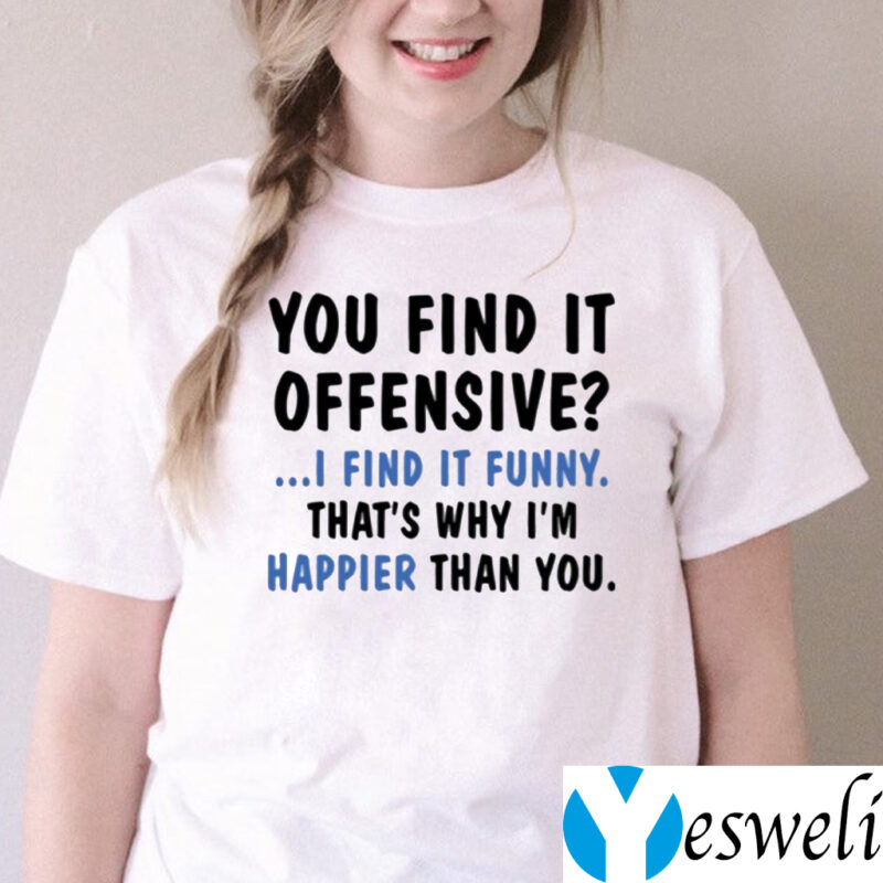 You Find It Offensive I Find It Funny That's Why I'm Happier Than You Shirts