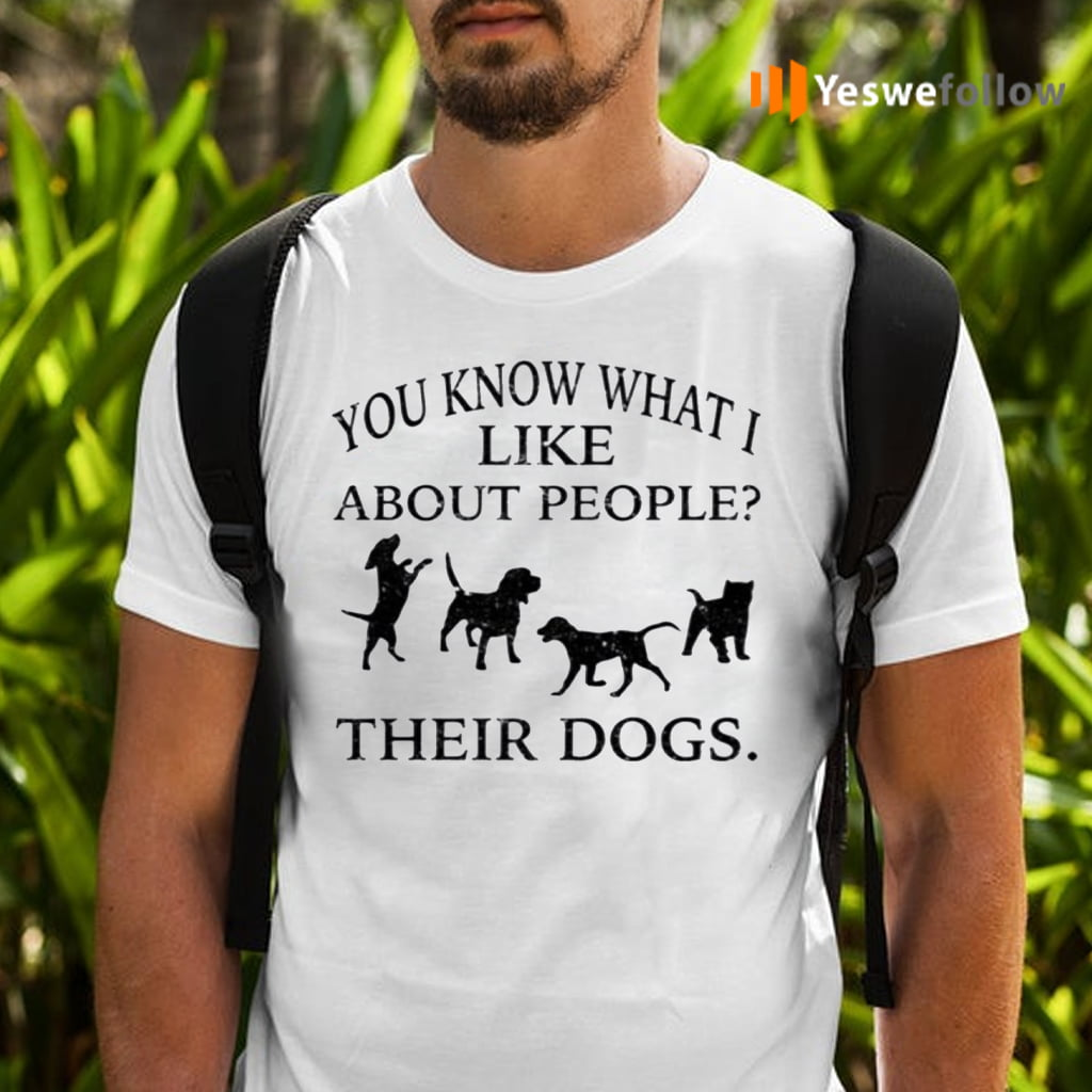 You Know What I Like About People Their Dogs TeeShirt