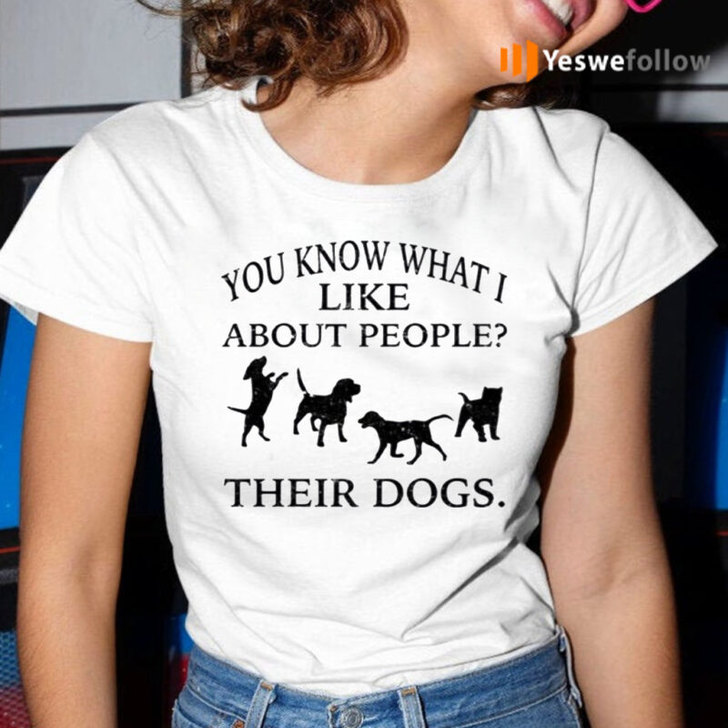 You Know What I Like About People Their Dogs TeeShirts