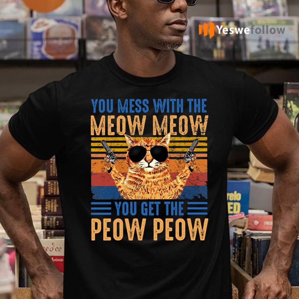You Mess With The Meow You Get The Peow T-Shirts