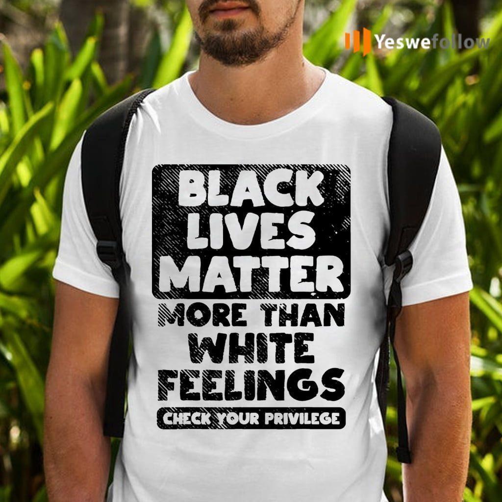 black lives matter more than white feelings shirts