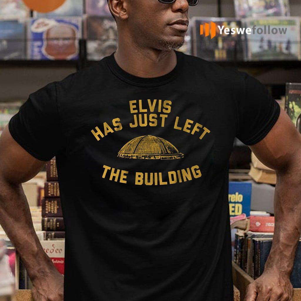 elvis has just left the building teeshirt