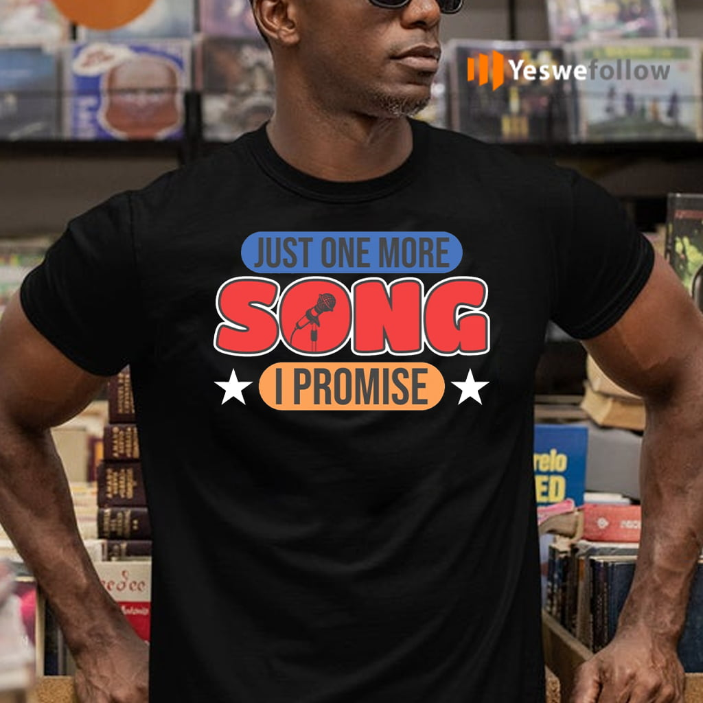 just one more song i promise teeshirt