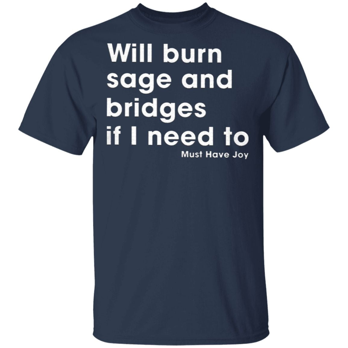Will Burn Sage And Bridges If I Need To Must Have Joy T Shirt