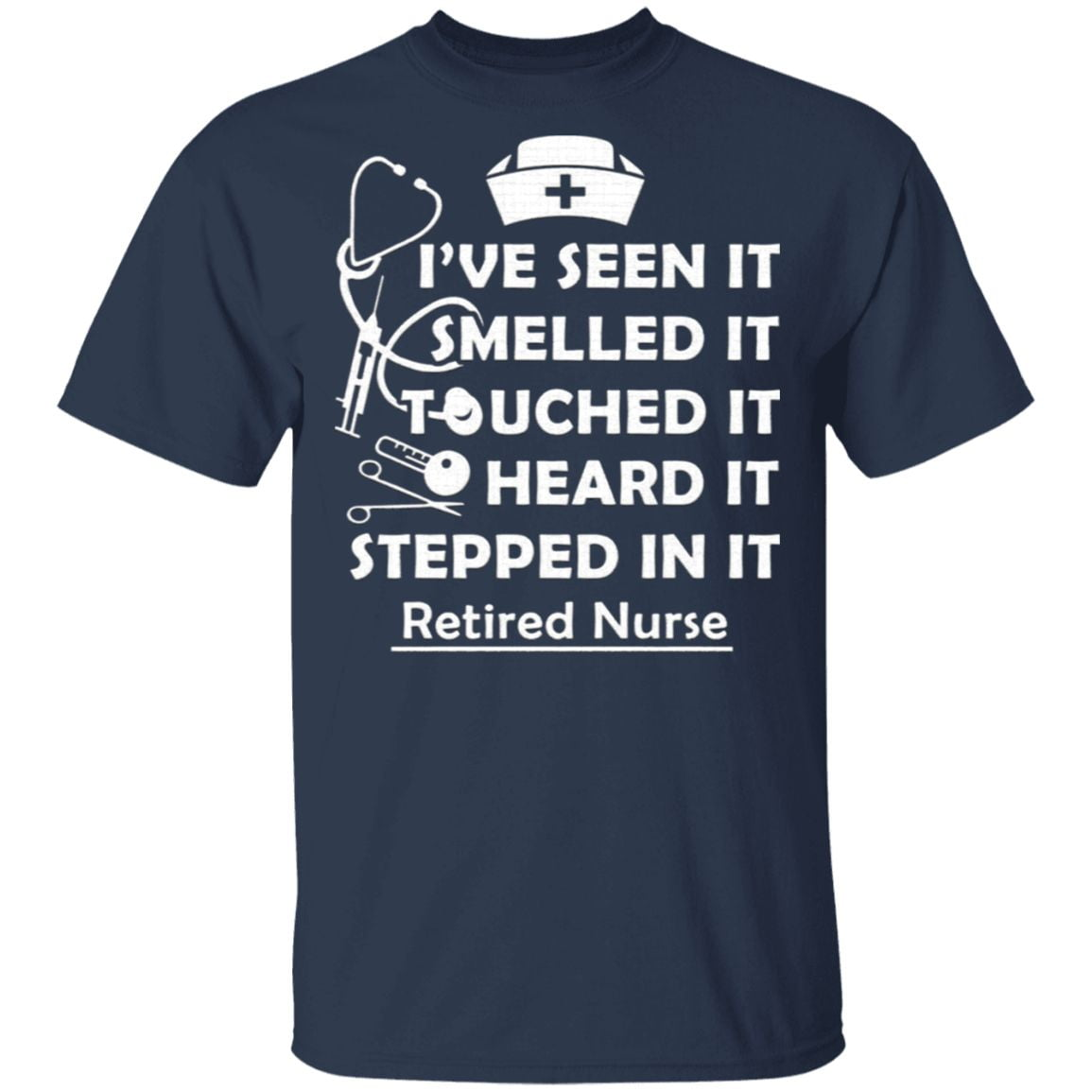 I've Seen It Smelled It Touched It Heard It Stepped in It Retired Nurse T-Shirt