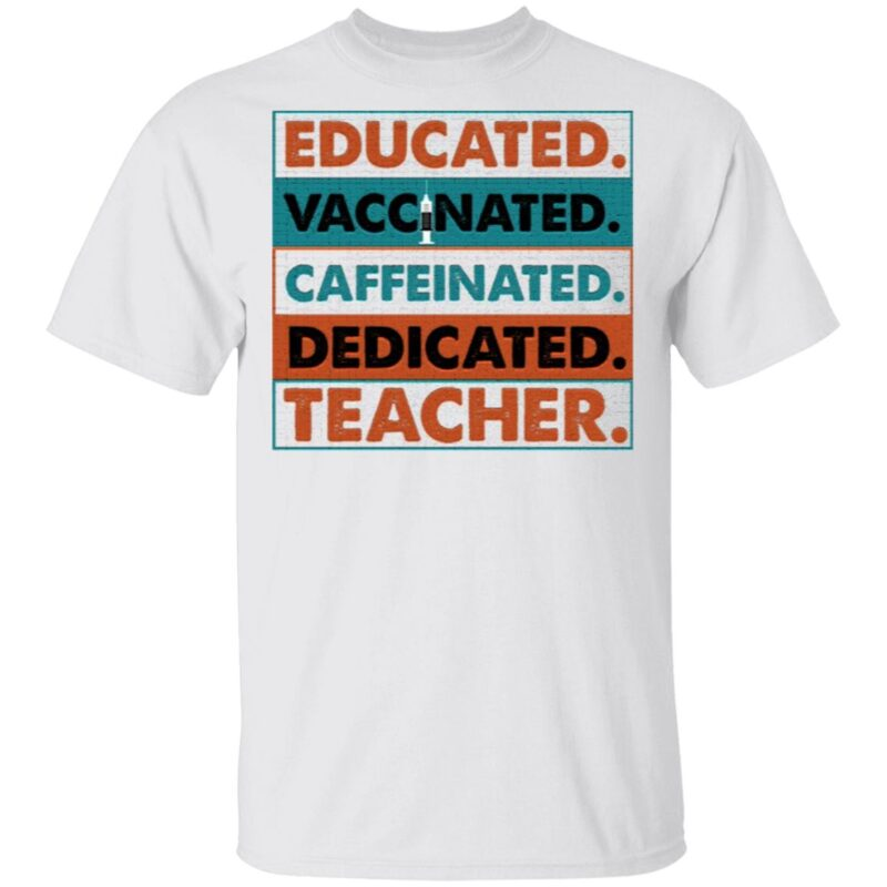 Educated Vaccinated Caffeinated Dedicated Teacher T-Shirt