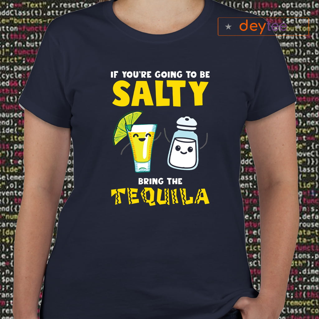 If you're going to be Salty bring the tequila shirts