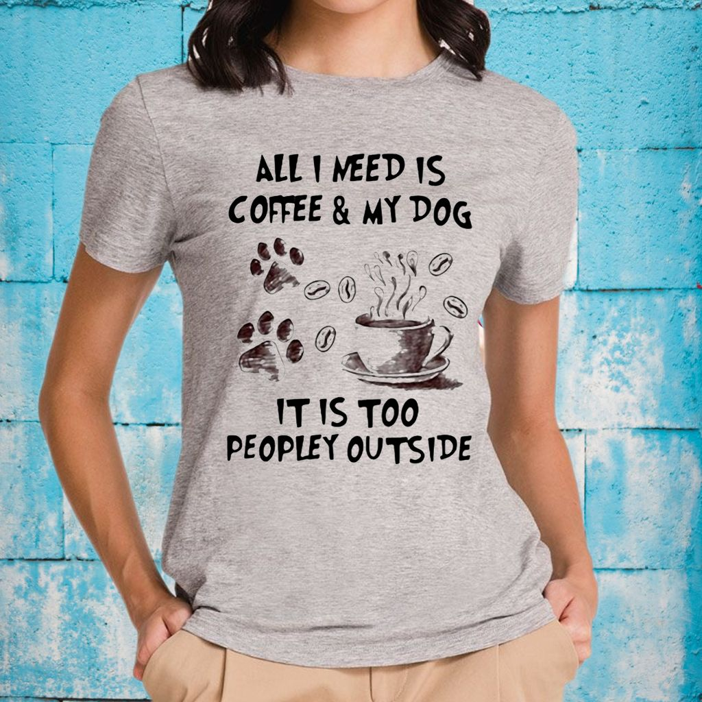 All I Need Is Coffee And My Dog It Is Too Peopley Outside Shirts