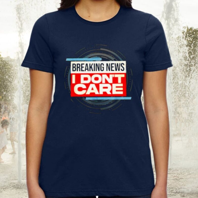 Breaking News I Don't Care TShirt