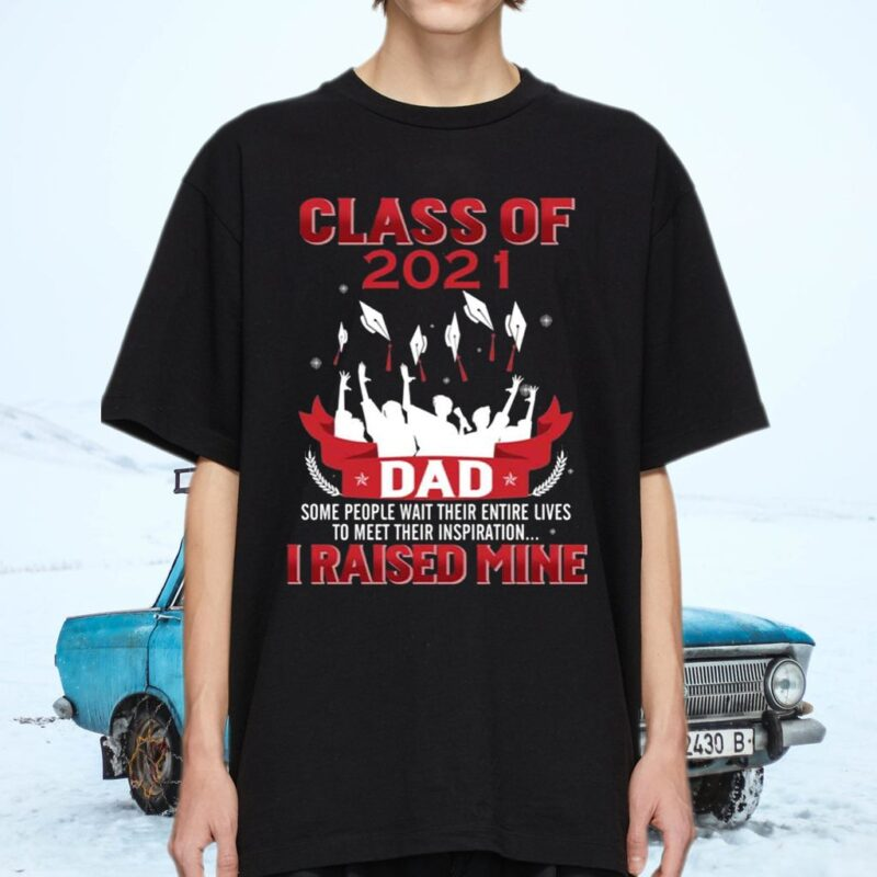 Class Of 2021 Dad Some People Wait Entire Their Lives to Meet Their Inspiration I Raised Mine Shirt