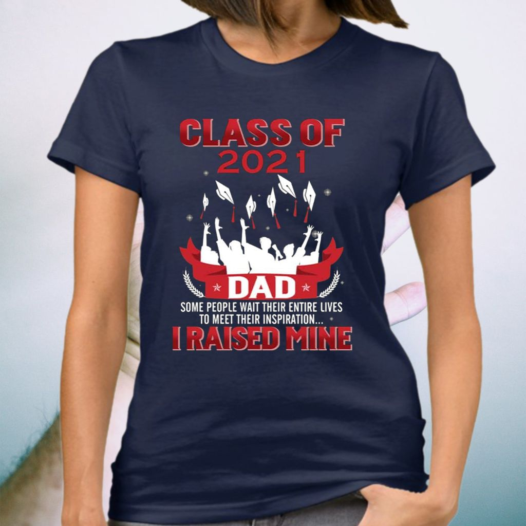 Class Of 2021 Dad Some People Wait Entire Their Lives to Meet Their Inspiration I Raised Mine Shirts