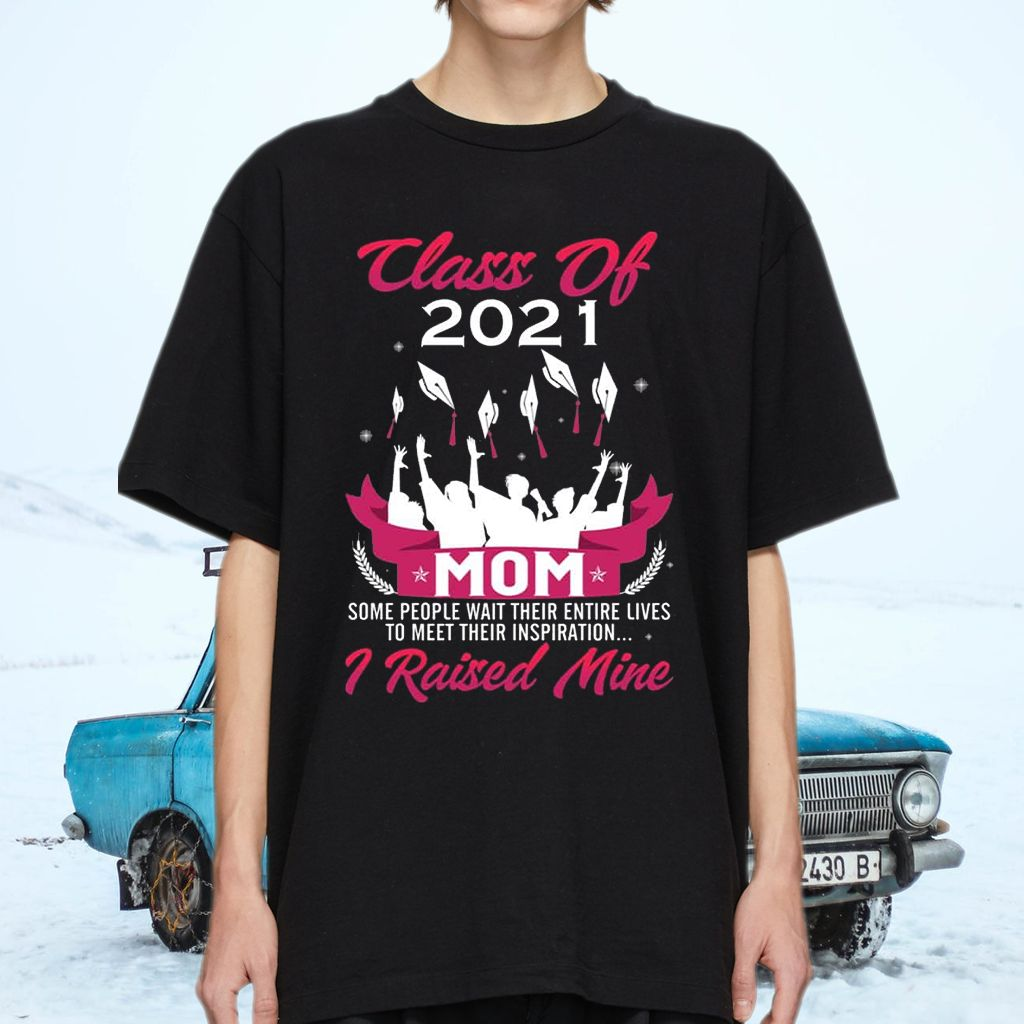 Class Of 2021 Mom Some People Wait Entire Their Lives to Meet Their Inspiration I Raised Mine Shirt
