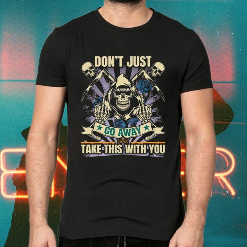Don't Just Go Away Take This With You Sarcasm Skull Shirt