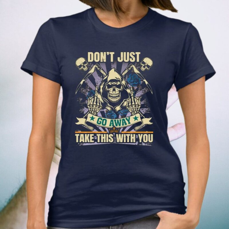 Don't Just Go Away Take This With You Sarcasm Skull TShirt