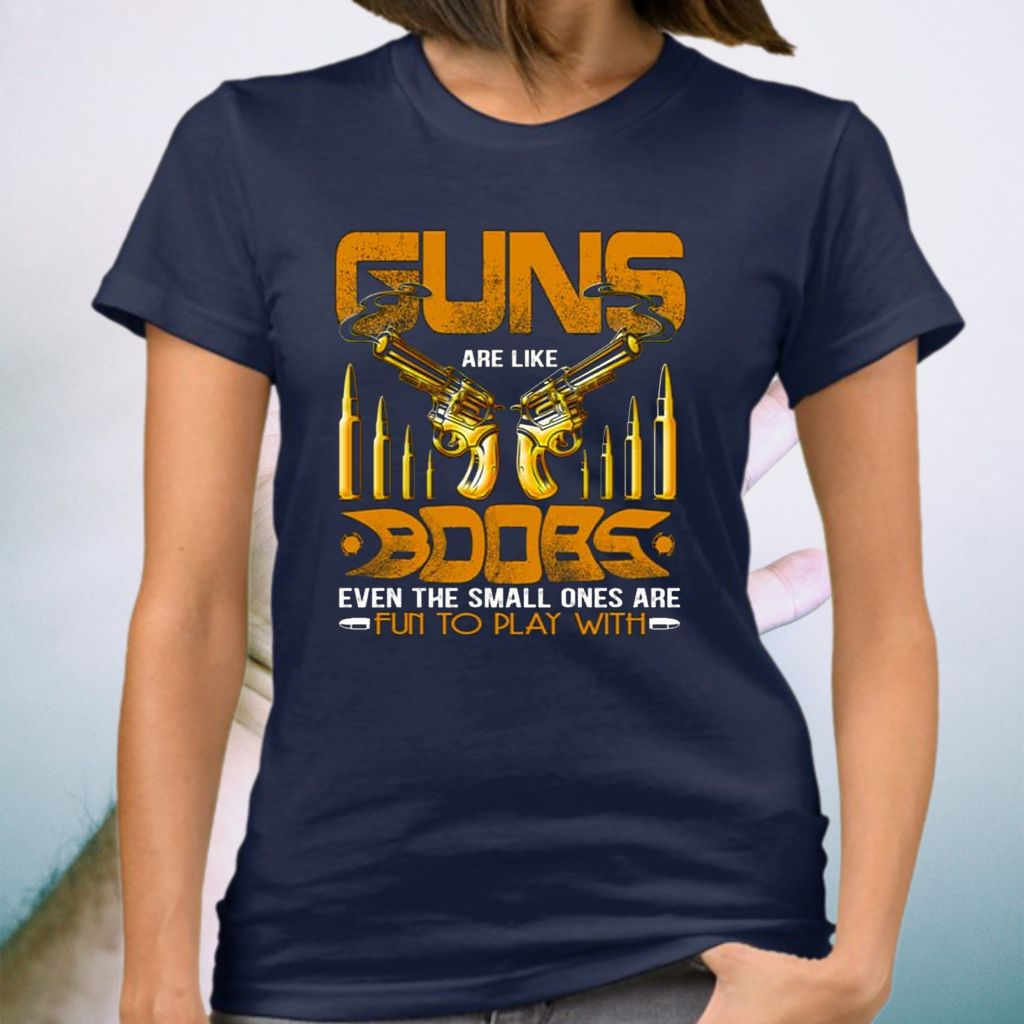 Guns Are Like Boobs Even the Small Ones Are Fun to Play with T-Shirt