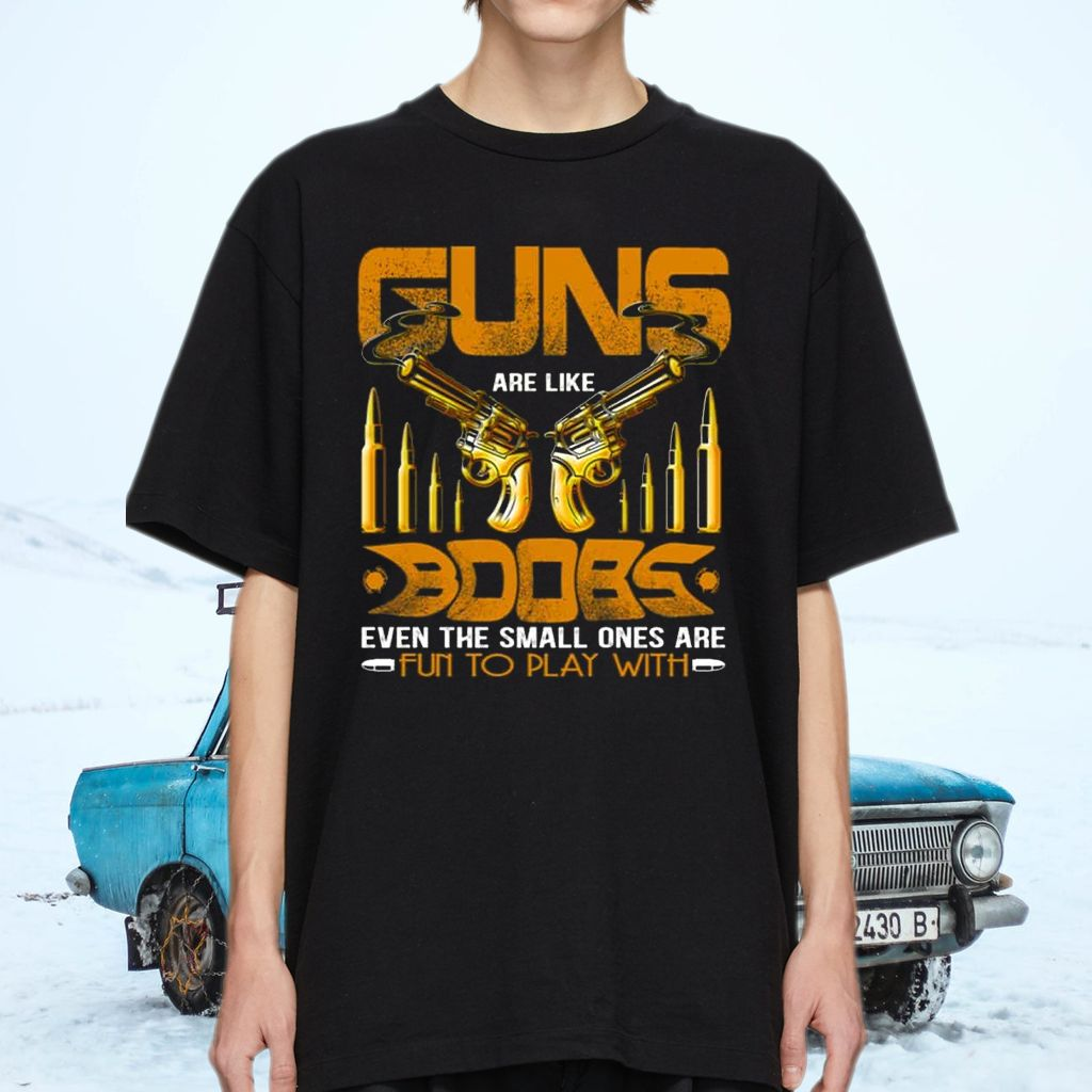 Guns Are Like Boobs Even the Small Ones Are Fun to Play with T-Shirts