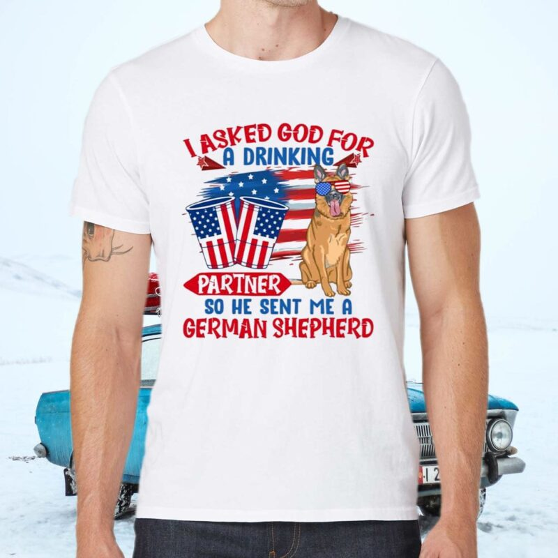 I Asked God For A Drinking Partner So He Sent Me A German Shepherd 4th Of July T-Shirts