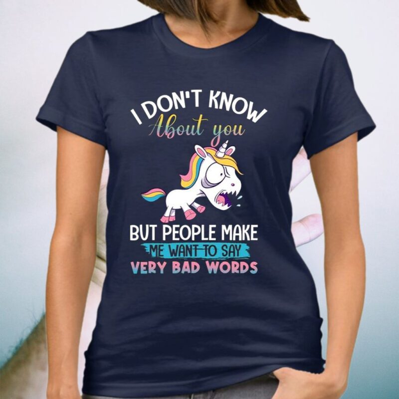 I Don't Know About You but People Make Me Want to Say Very Bad Words Sarcasm Unicorn T-Shirt
