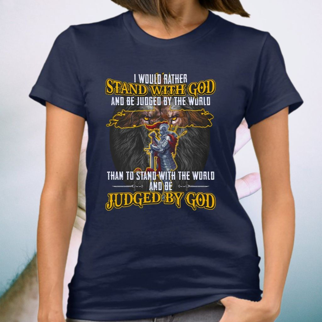 I Would Rather Stand With God And Be Judged By The World T-shirt