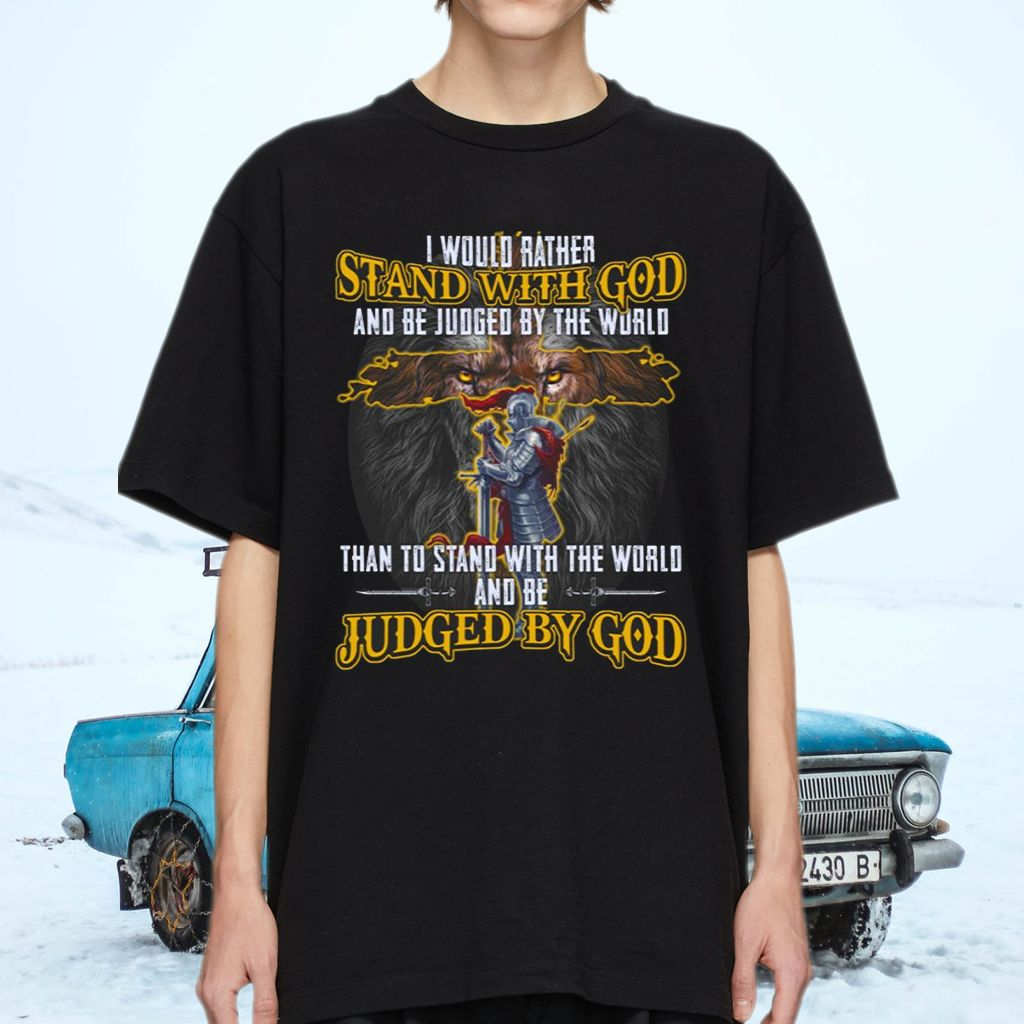 I Would Rather Stand With God And Be Judged By The World T-shirts