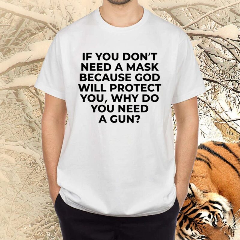 If You Don't Need A Mask Because God Will Protect You Why Do You Need A Gun TShirts
