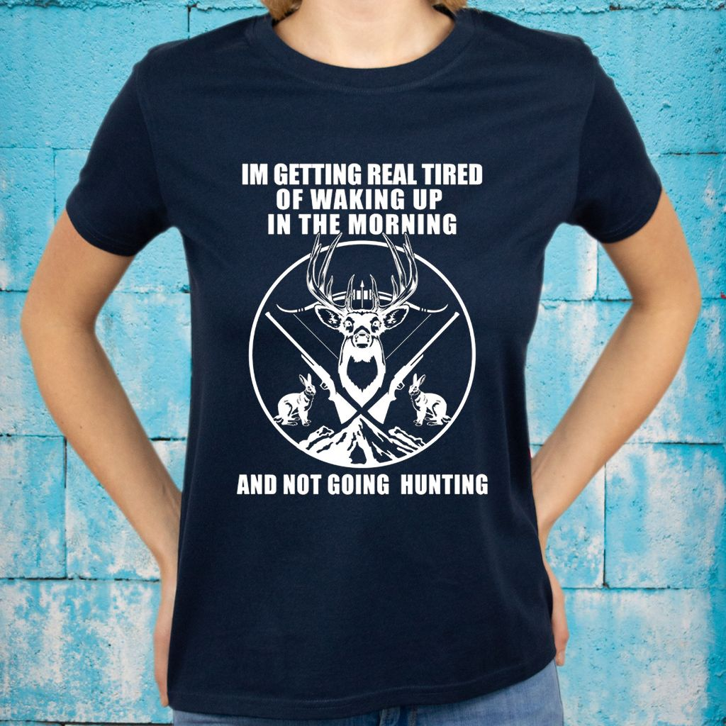 I'm Getting Real Tired Of Waking Up In The Morning And Not Going Hunting T-Shirts