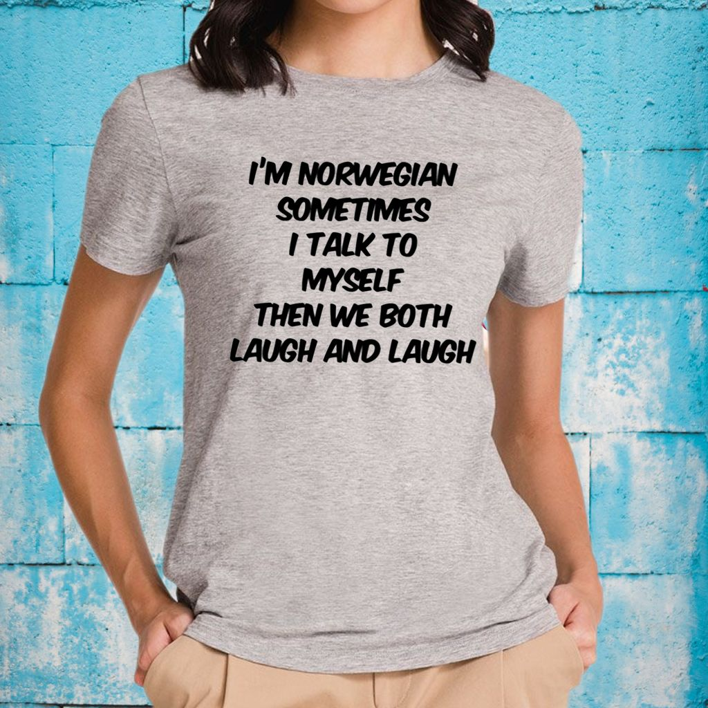 I'm Norwegian Sometimes I Talk To My Self Then We Both Laugh And Laugh T-Shirts