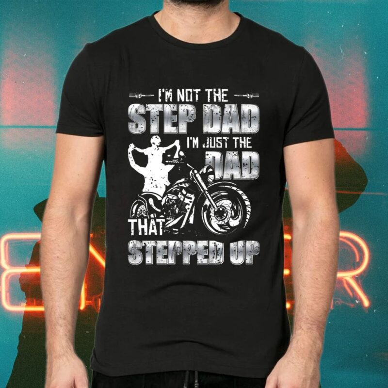 I'm Not The Step Dad I'm Just The Dad That Stepped Up Motorcycle TShirt