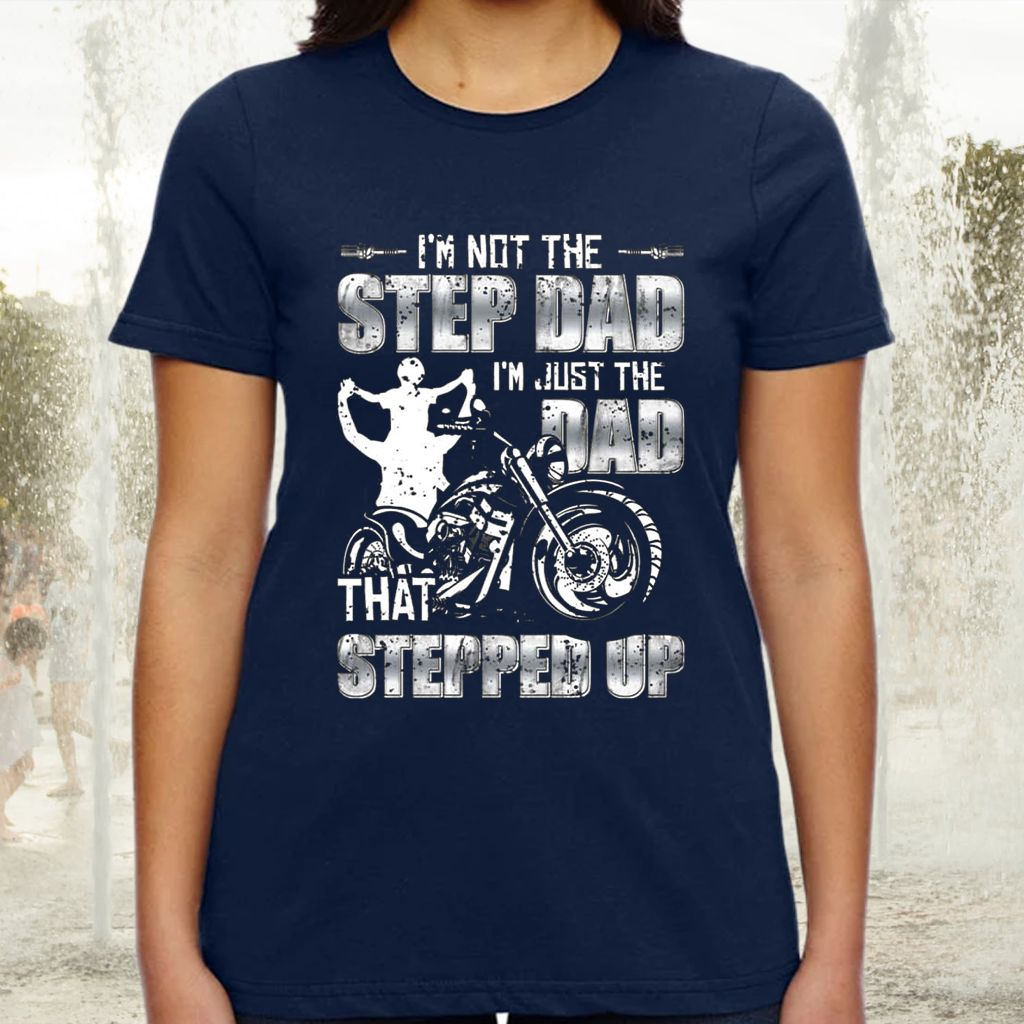 I'm Not The Step Dad I'm Just The Dad That Stepped Up Motorcycle TShirts